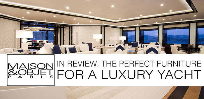 Maison & Objet in review – the Perfect Furniture for a Luxury Yacht